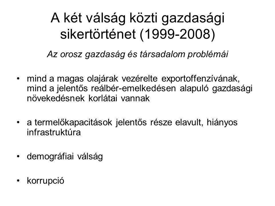 A két válság közti gazdasági sikertörténet (1999-2008) Az orosz gazdaság és társadalom problémái mind a magas olajárak vezérelte exportoffenzívának, mind a jelentős reálbér-emelkedésen alapuló gazdasági növekedésnek korlátai vannak a termelőkapacitások jelentős része elavult, hiányos infrastruktúra demográfiai válság korrupció