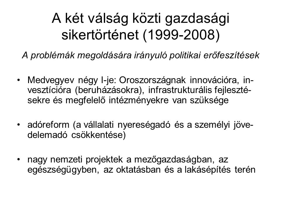 A két válság közti gazdasági sikertörténet (1999-2008) A problémák megoldására irányuló politikai erőfeszítések Medvegyev négy I-je: Oroszországnak innovációra, in- vesztícióra (beruházásokra), infrastrukturális fejleszté- sekre és megfelelő intézményekre van szüksége adóreform (a vállalati nyereségadó és a személyi jöve- delemadó csökkentése) nagy nemzeti projektek a mezőgazdaságban, az egészségügyben, az oktatásban és a lakásépítés terén