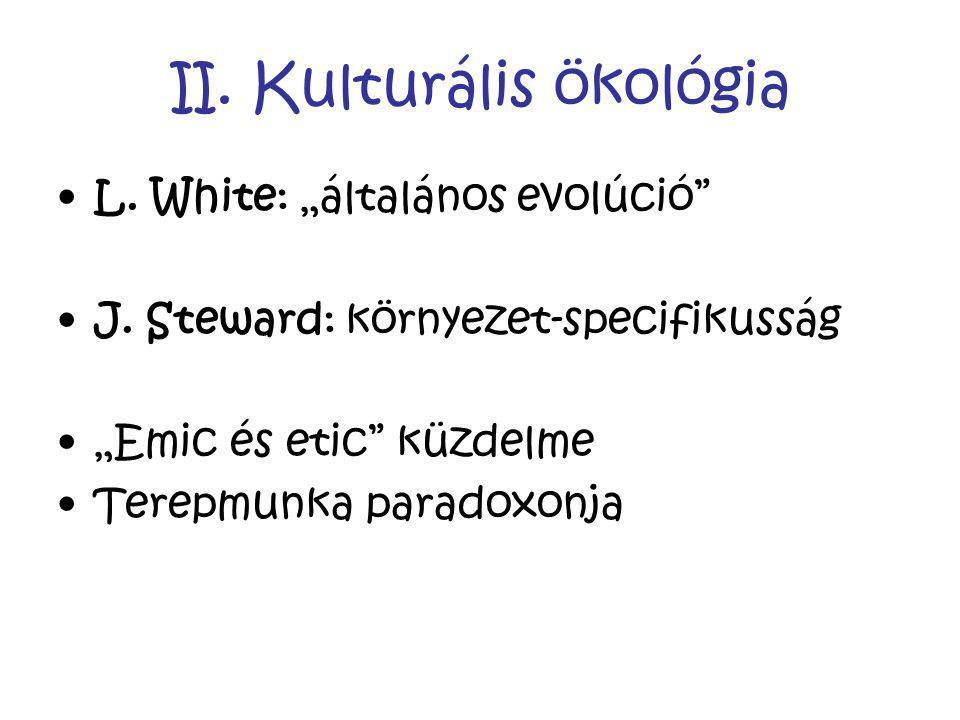 """II. Kulturális ökológia L. White: """"általános evolúció"""" J. Steward: környezet-specifikusság """"Emic és etic"""" küzdelme Terepmunka paradoxonja"""