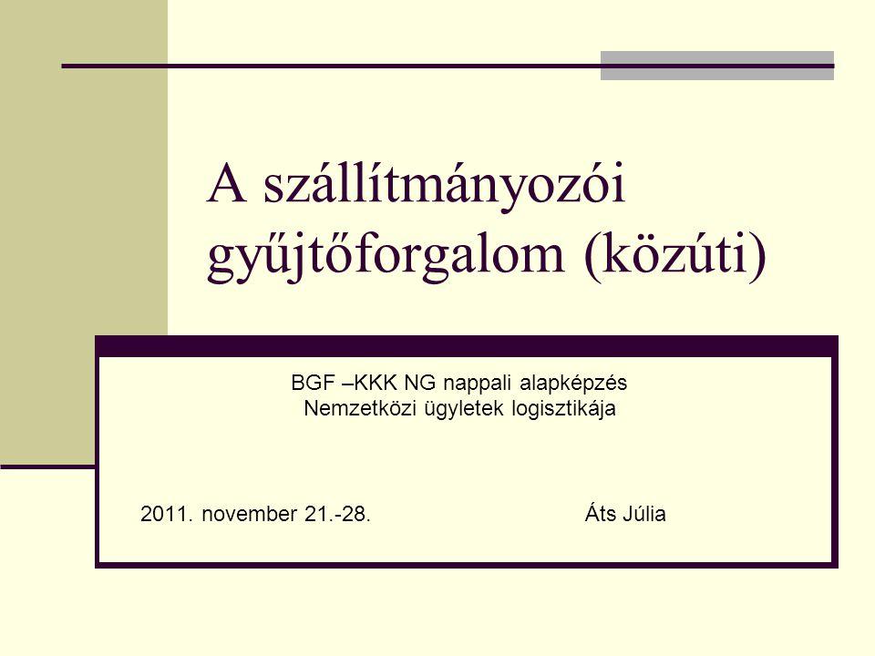 A szállítmányozói gyűjtőforgalom (közúti) BGF –KKK NG nappali alapképzés Nemzetközi ügyletek logisztikája 2011. november 21.-28. Áts Júlia