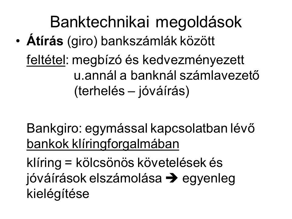 Banktechnikai megoldások Átírás (giro) bankszámlák között feltétel: megbízó és kedvezményezett u.annál a banknál számlavezető (terhelés – jóváírás) Bankgiro: egymással kapcsolatban lévő bankok klíringforgalmában klíring = kölcsönös követelések és jóváírások elszámolása  egyenleg kielégítése