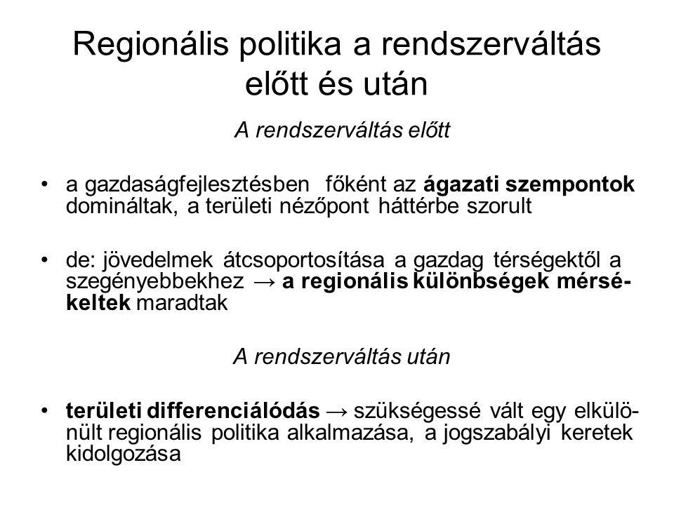 Regionális politika a rendszerváltás előtt és után A rendszerváltás előtt a gazdaságfejlesztésben főként az ágazati szempontok domináltak, a területi nézőpont háttérbe szorult de: jövedelmek átcsoportosítása a gazdag térségektől a szegényebbekhez → a regionális különbségek mérsé- keltek maradtak A rendszerváltás után területi differenciálódás → szükségessé vált egy elkülö- nült regionális politika alkalmazása, a jogszabályi keretek kidolgozása