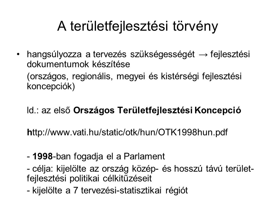 A területfejlesztési törvény hangsúlyozza a tervezés szükségességét → fejlesztési dokumentumok készítése (országos, regionális, megyei és kistérségi fejlesztési koncepciók) ld.: az első Országos Területfejlesztési Koncepció http://www.vati.hu/static/otk/hun/OTK1998hun.pdf - 1998-ban fogadja el a Parlament - célja: kijelölte az ország közép- és hosszú távú terület- fejlesztési politikai célkitűzéseit - kijelölte a 7 tervezési-statisztikai régiót +
