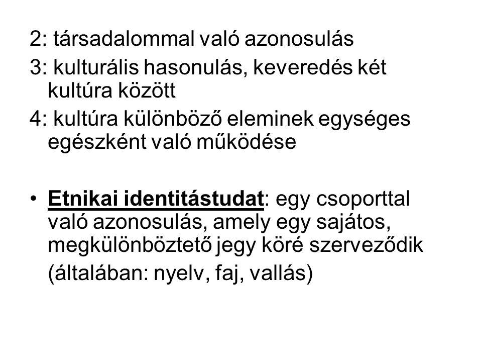 2: társadalommal való azonosulás 3: kulturális hasonulás, keveredés két kultúra között 4: kultúra különböző eleminek egységes egészként való működése Etnikai identitástudat: egy csoporttal való azonosulás, amely egy sajátos, megkülönböztető jegy köré szerveződik (általában: nyelv, faj, vallás)