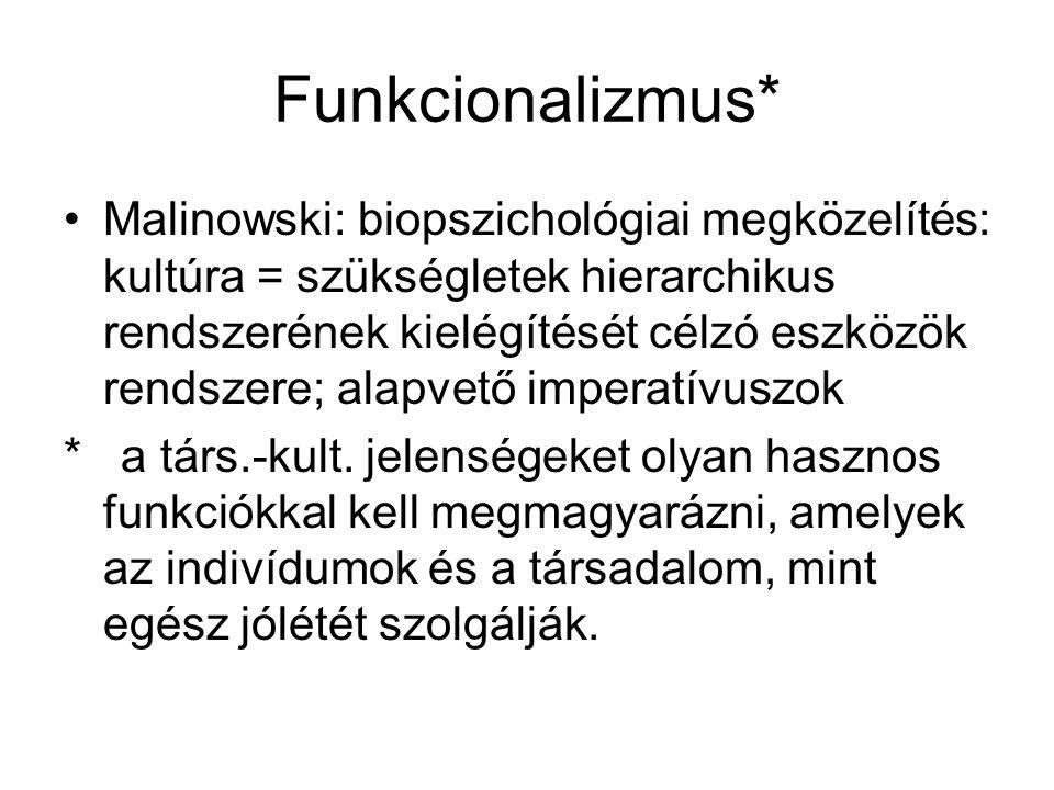 Funkcionalizmus* Malinowski: biopszichológiai megközelítés: kultúra = szükségletek hierarchikus rendszerének kielégítését célzó eszközök rendszere; alapvető imperatívuszok * a társ.-kult.