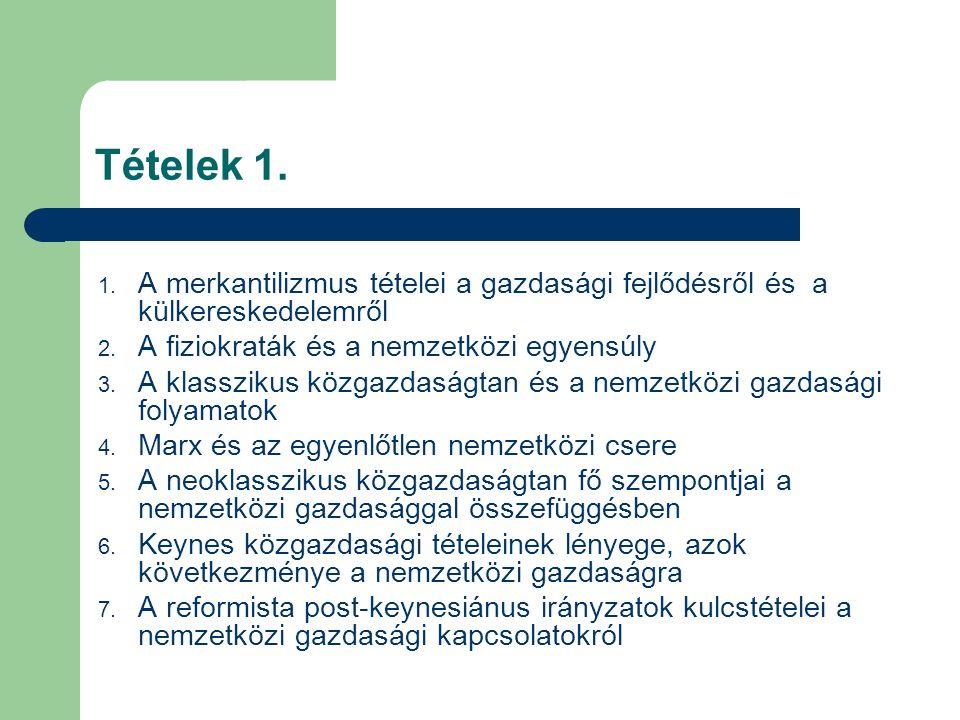Tételek 1. 1. A merkantilizmus tételei a gazdasági fejlődésről és a külkereskedelemről 2. A fiziokraták és a nemzetközi egyensúly 3. A klasszikus közg