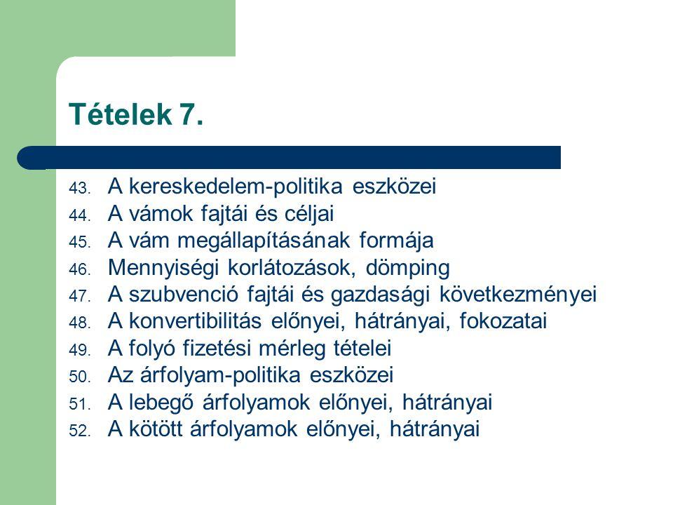 Tételek 7. 43. A kereskedelem-politika eszközei 44. A vámok fajtái és céljai 45. A vám megállapításának formája 46. Mennyiségi korlátozások, dömping 4