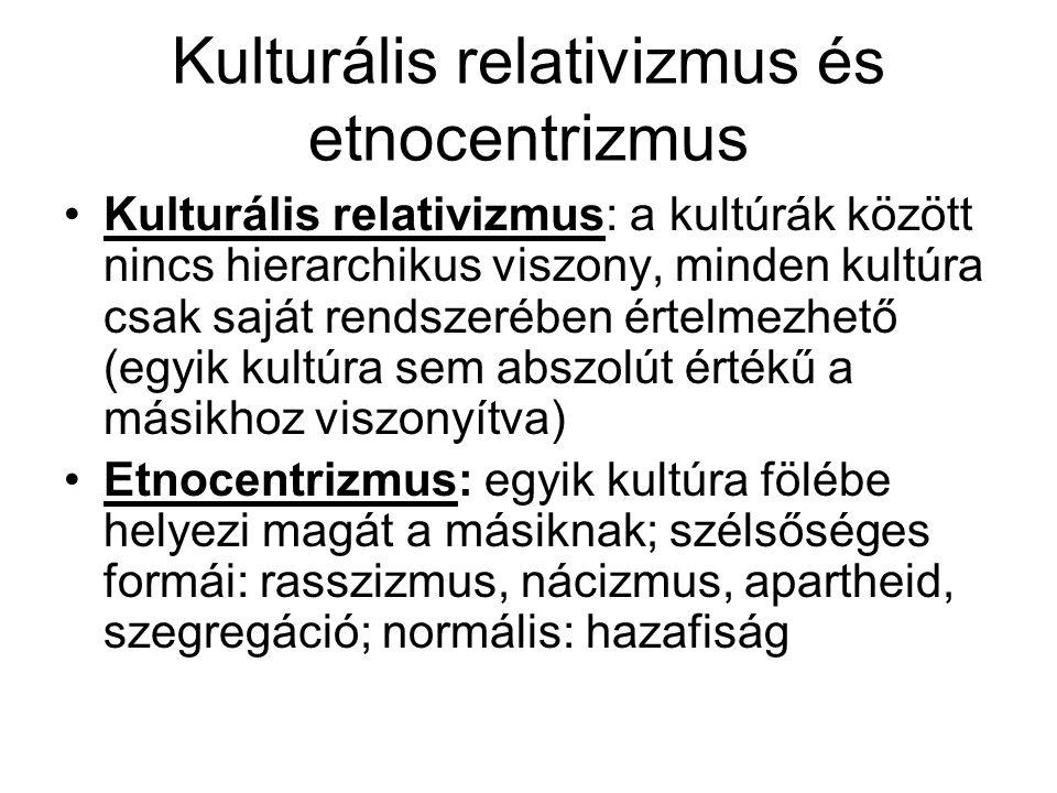 Kulturális relativizmus és etnocentrizmus Kulturális relativizmus: a kultúrák között nincs hierarchikus viszony, minden kultúra csak saját rendszerébe