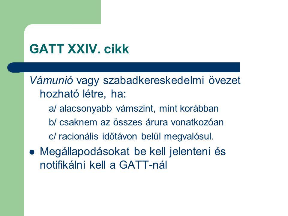 GATT XXIV. cikk Vámunió vagy szabadkereskedelmi övezet hozható létre, ha: a/ alacsonyabb vámszint, mint korábban b/ csaknem az összes árura vonatkozóa