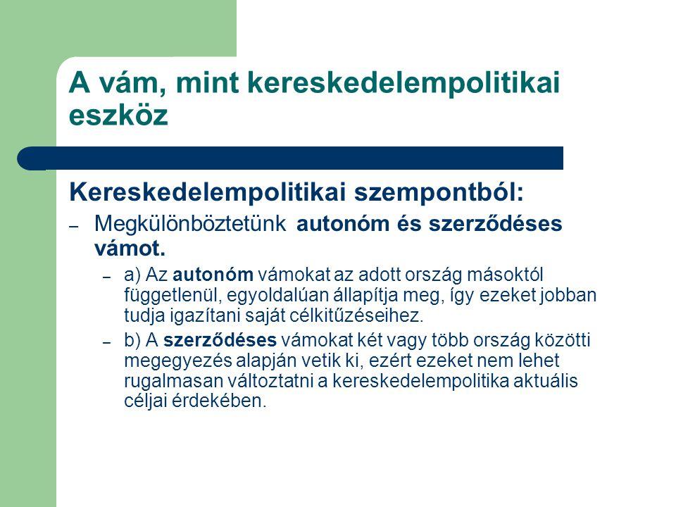 A vám, mint kereskedelempolitikai eszköz Kereskedelempolitikai szempontból: – Megkülönböztetünk autonóm és szerződéses vámot. – a) Az autonóm vámokat