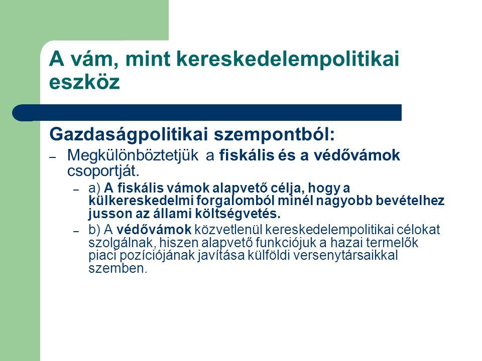 A vám, mint kereskedelempolitikai eszköz Gazdaságpolitikai szempontból: – Megkülönböztetjük a fiskális és a védővámok csoportját. – a) A fiskális vámo