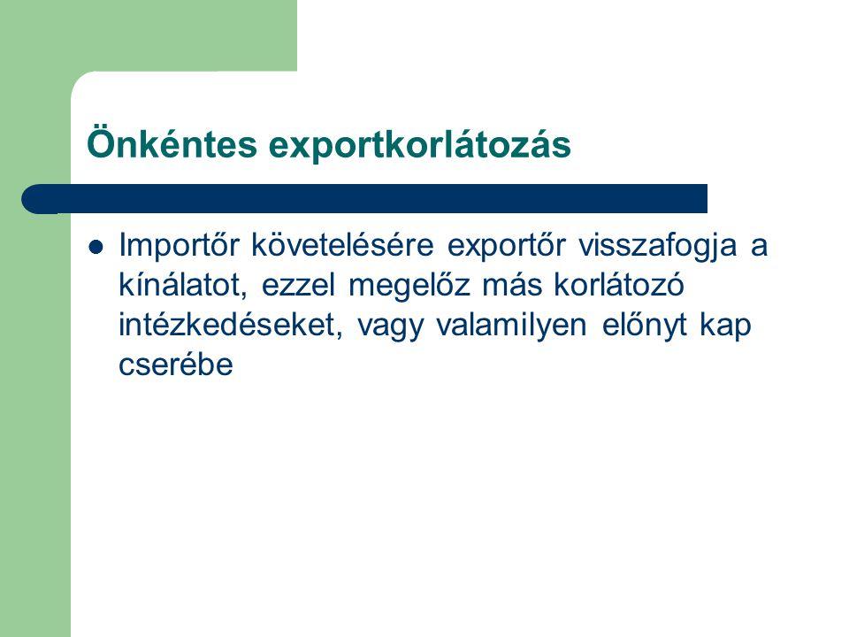 Önkéntes exportkorlátozás Importőr követelésére exportőr visszafogja a kínálatot, ezzel megelőz más korlátozó intézkedéseket, vagy valamilyen előnyt k