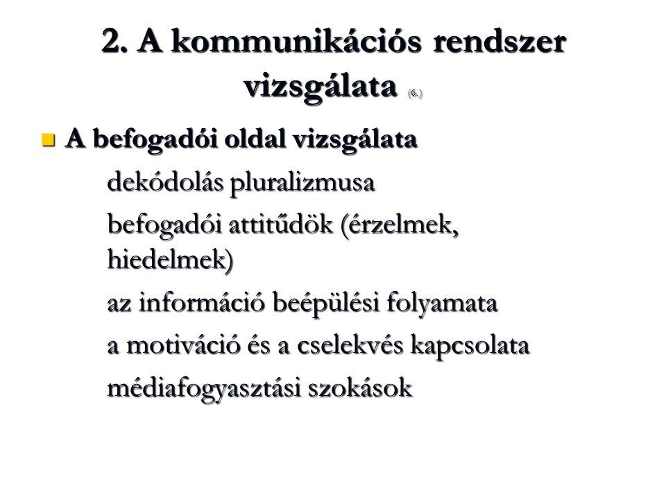 2. A kommunikációs rendszer vizsgálata (6.) A befogadói oldal vizsgálata A befogadói oldal vizsgálata dekódolás pluralizmusa befogadói attitűdök (érze