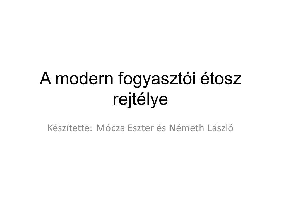 A modern fogyasztói étosz rejtélye Készítette: Mócza Eszter és Németh László