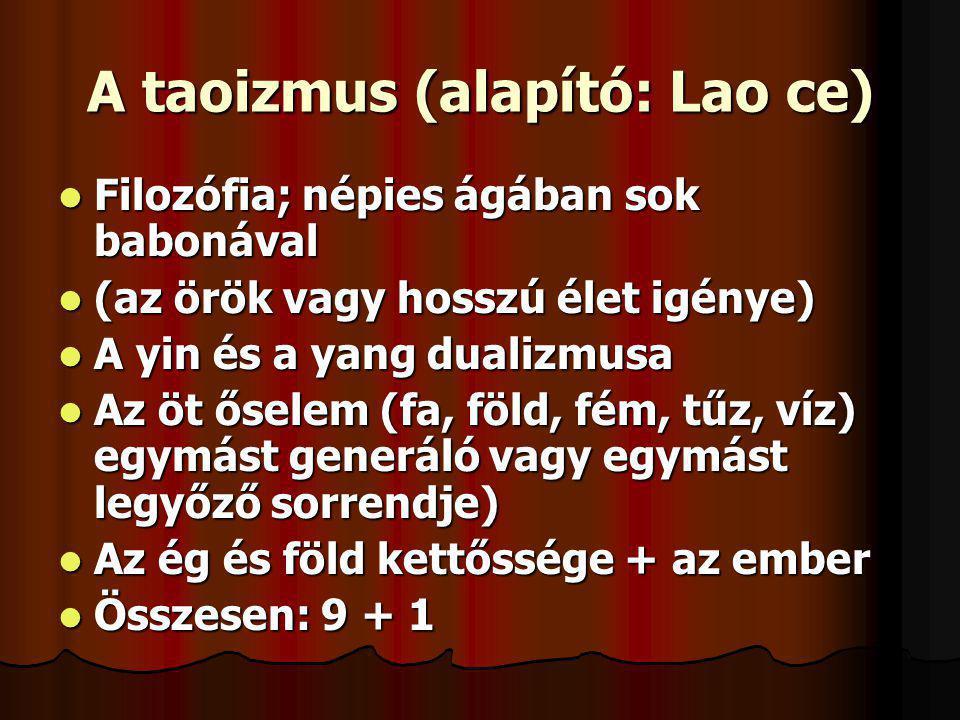 A taoizmus (alapító: Lao ce) Filozófia; népies ágában sok babonával Filozófia; népies ágában sok babonával (az örök vagy hosszú élet igénye) (az örök