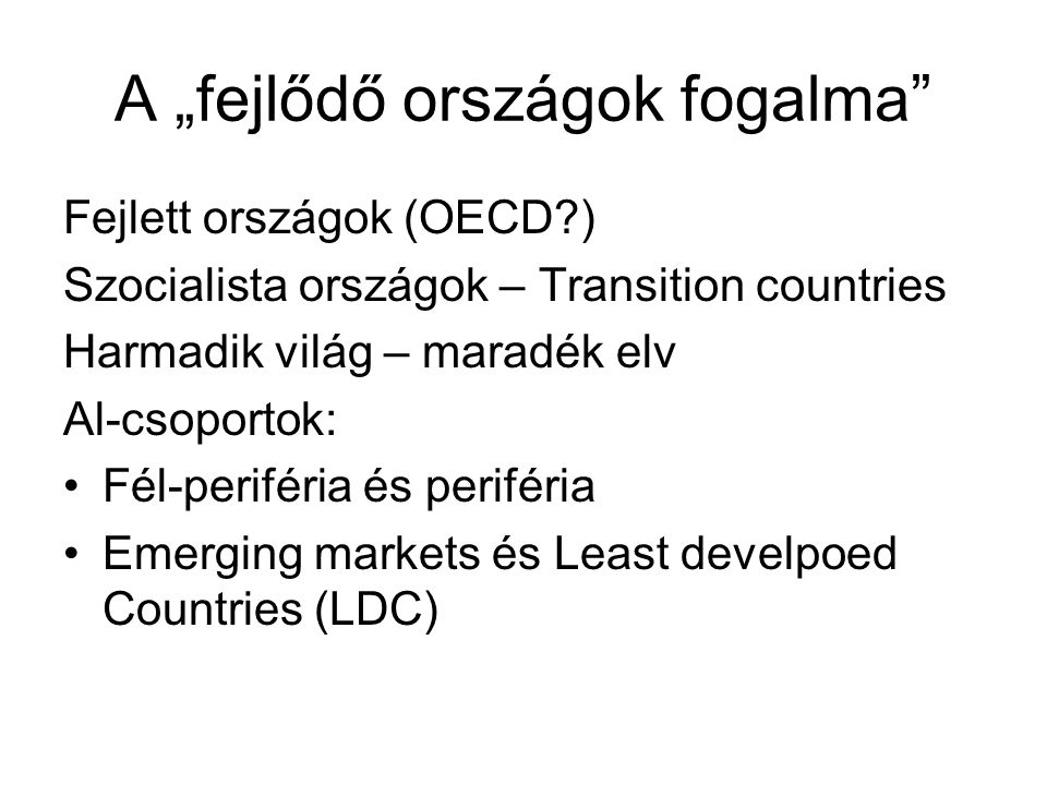 """A """"fejlődő országok fogalma"""" Fejlett országok (OECD?) Szocialista országok – Transition countries Harmadik világ – maradék elv Al-csoportok: Fél-perif"""