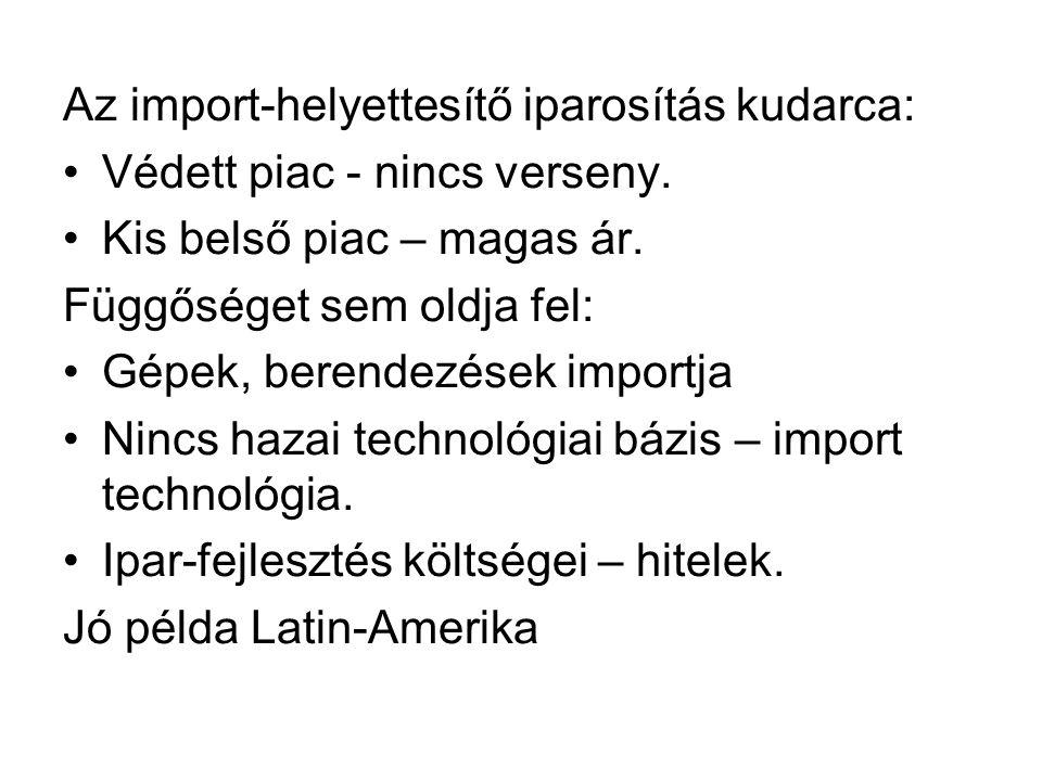 Az import-helyettesítő iparosítás kudarca: Védett piac - nincs verseny. Kis belső piac – magas ár. Függőséget sem oldja fel: Gépek, berendezések impor