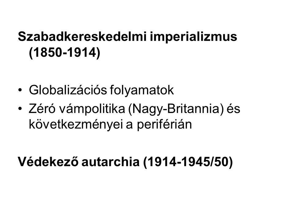 Szabadkereskedelmi imperializmus (1850-1914) Globalizációs folyamatok Zéró vámpolitika (Nagy-Britannia) és következményei a periférián Védekező autarc