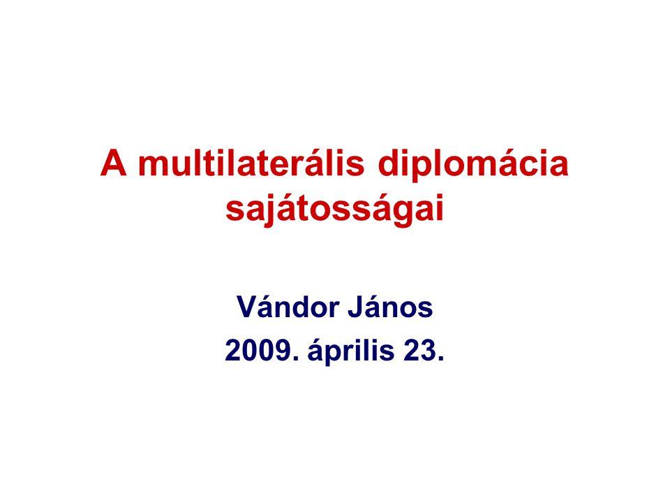 A multilaterális diplomácia sajátosságai Vándor János 2009. április 23.