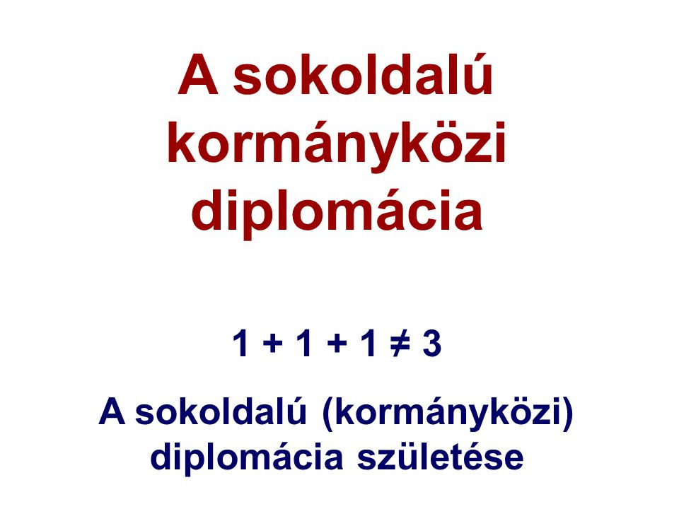 A sokoldalú kormányközi diplomácia 1 + 1 + 1 ≠ 3 A sokoldalú (kormányközi) diplomácia születése