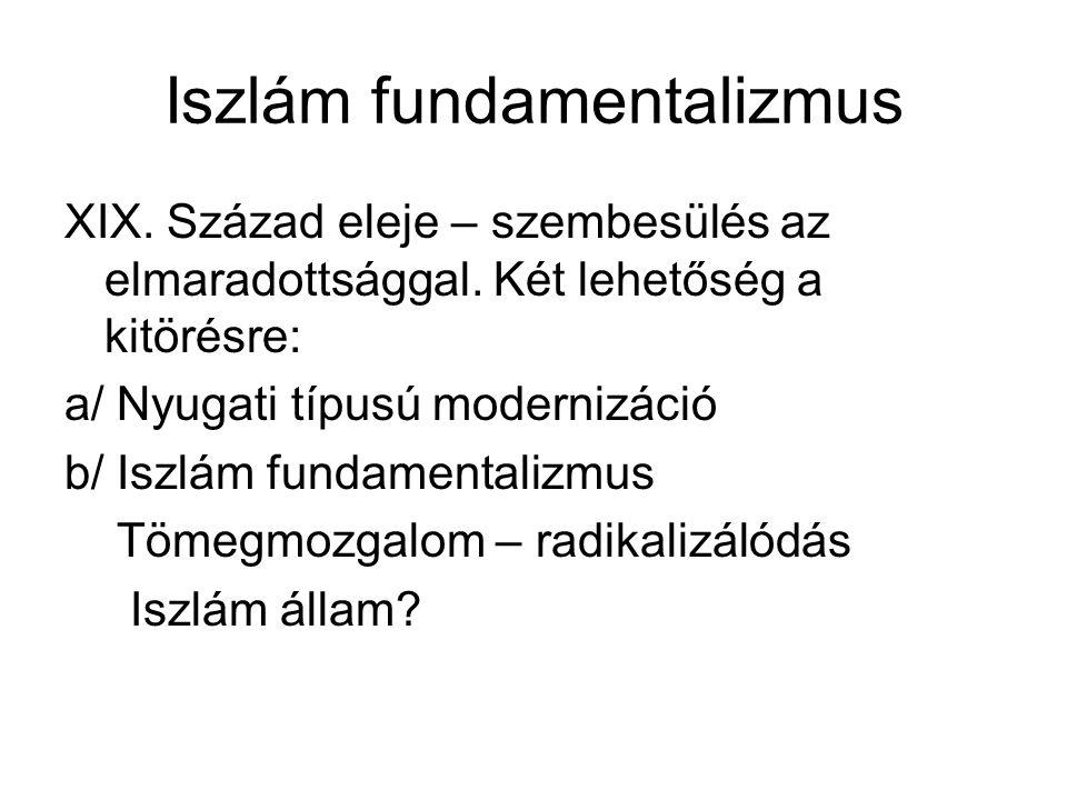 Iszlám fundamentalizmus XIX. Század eleje – szembesülés az elmaradottsággal. Két lehetőség a kitörésre: a/ Nyugati típusú modernizáció b/ Iszlám funda
