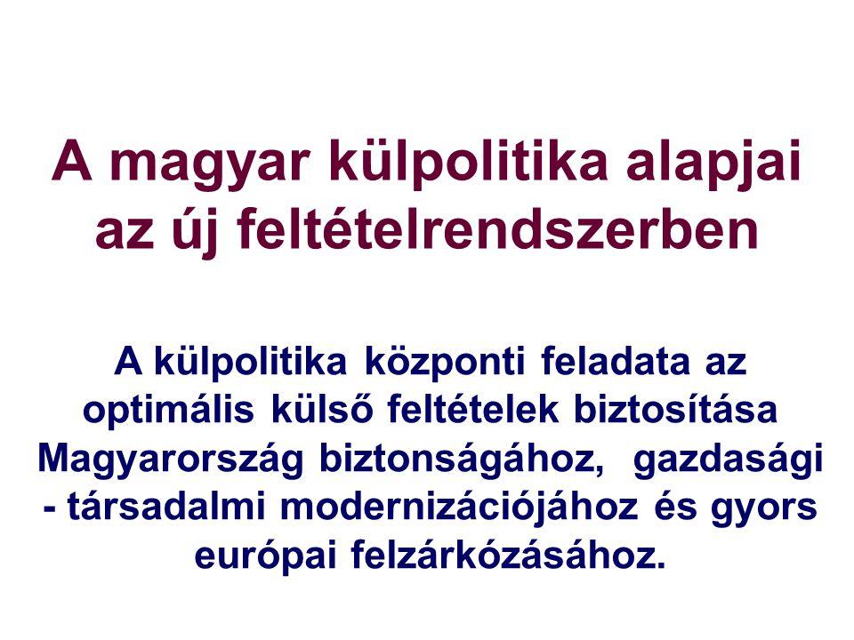 A magyar külpolitika alapjai az új feltételrendszerben A külpolitika központi feladata az optimális külső feltételek biztosítása Magyarország biztonságához, gazdasági - társadalmi modernizációjához és gyors európai felzárkózásához.
