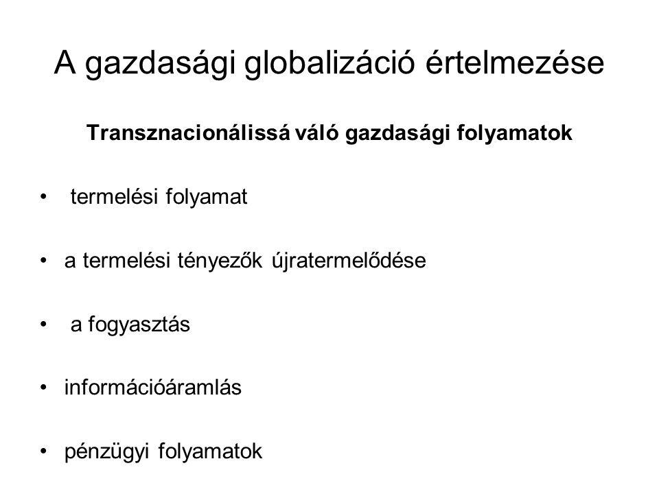 A gazdasági globalizáció értelmezése Transznacionálissá váló gazdasági folyamatok termelési folyamat a termelési tényezők újratermelődése a fogyasztás