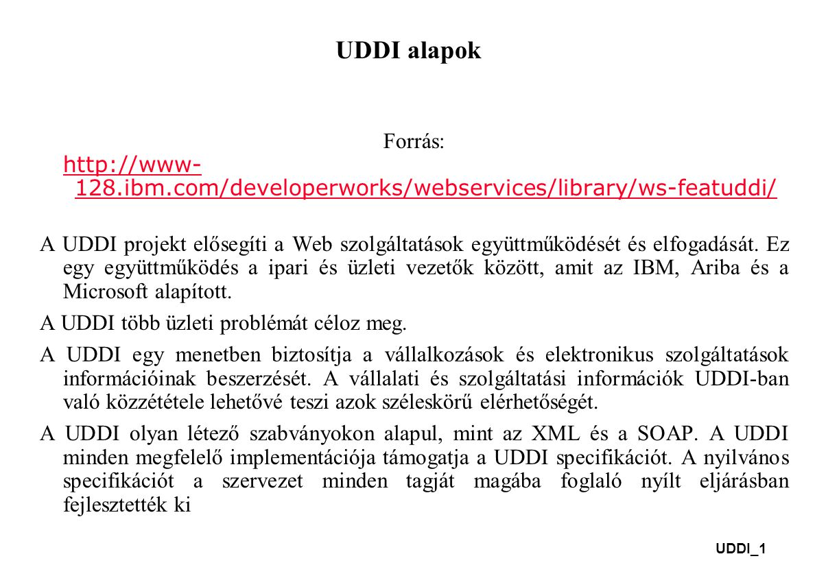 UDDI_1 UDDI alapok Forrás: http://www- 128.ibm.com/developerworks/webservices/library/ws-featuddi/ http://www- 128.ibm.com/developerworks/webservices/library/ws-featuddi/ A UDDI projekt elősegíti a Web szolgáltatások együttműködését és elfogadását.