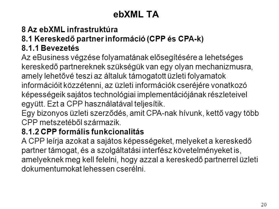 ebXML TA 8 Az ebXML infrastruktúra 8.1 Kereskedő partner információ (CPP és CPA-k) 8.1.1 Bevezetés Az eBusiness végzése folyamatának elősegítésére a lehetséges kereskedő partnereknek szükségük van egy olyan mechanizmusra, amely lehetővé teszi az általuk támogatott üzleti folyamatok információit közzétenni, az üzleti információk cseréjére vonatkozó képességeik sajátos technológiai implementációjának részleteivel együtt.