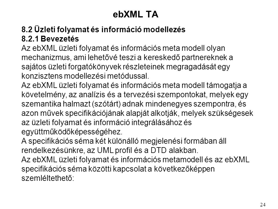 ebXML TA 8.2 Üzleti folyamat és információ modellezés 8.2.1 Bevezetés Az ebXML üzleti folyamat és információs meta modell olyan mechanizmus, ami lehetővé teszi a kereskedő partnereknek a sajátos üzleti forgatókönyvek részleteinek megragadását egy konzisztens modellezési metódussal.