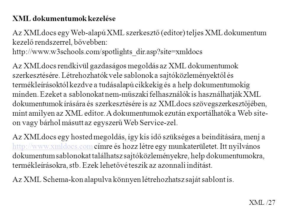 XML /27 XML dokumentumok kezelése Az XMLdocs egy Web-alapú XML szerkesztő (editor) teljes XML dokumentum kezelő rendszerrel, bővebben: http://www.w3schools.com/spotlights_dir.asp?site=xmldocs Az XMLdocs rendkivül gazdaságos megoldás az XML dokumentumok szerkesztésére.