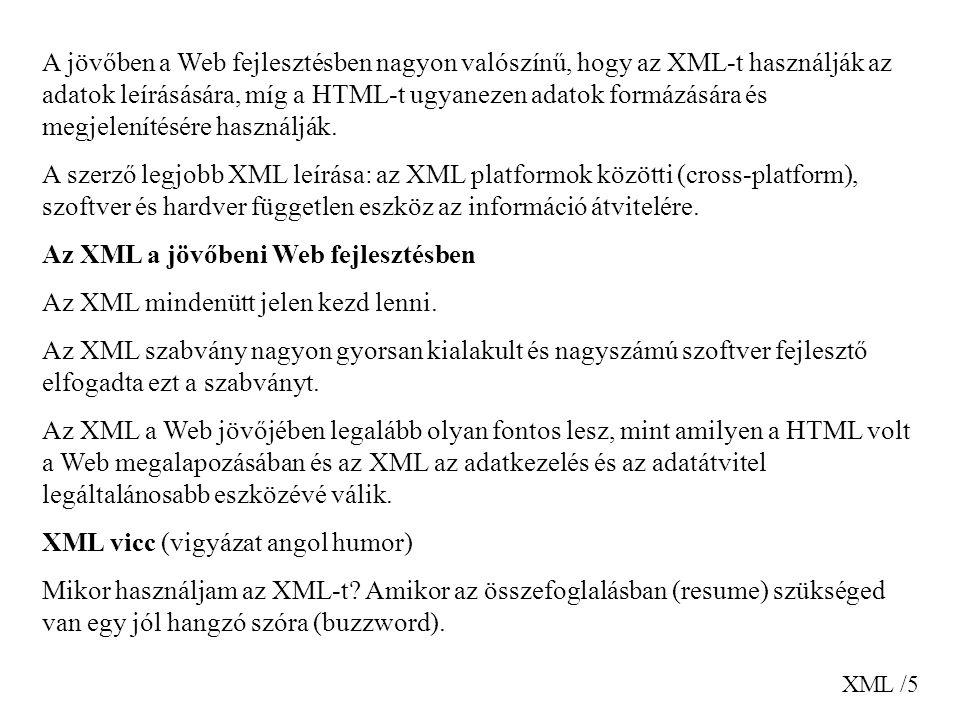 XML /5 A jövőben a Web fejlesztésben nagyon valószínű, hogy az XML-t használják az adatok leírásására, míg a HTML-t ugyanezen adatok formázására és megjelenítésére használják.