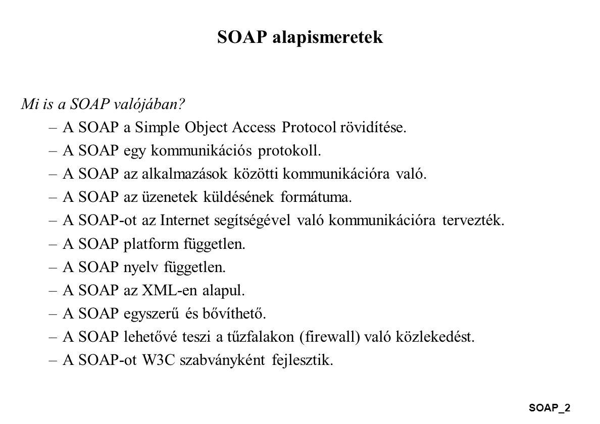 SOAP_2 SOAP alapismeretek Mi is a SOAP valójában? –A SOAP a Simple Object Access Protocol rövidítése. –A SOAP egy kommunikációs protokoll. –A SOAP az