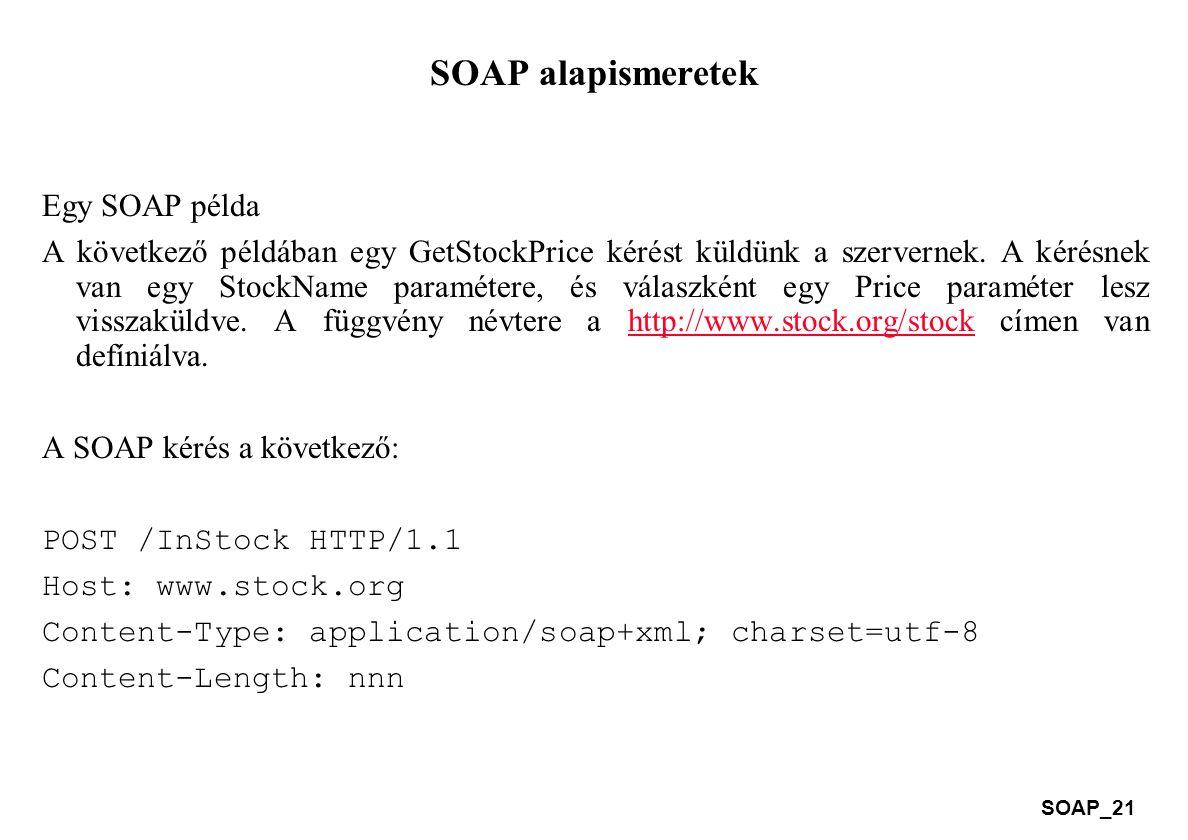 SOAP_21 SOAP alapismeretek Egy SOAP példa A következő példában egy GetStockPrice kérést küldünk a szervernek. A kérésnek van egy StockName paramétere,