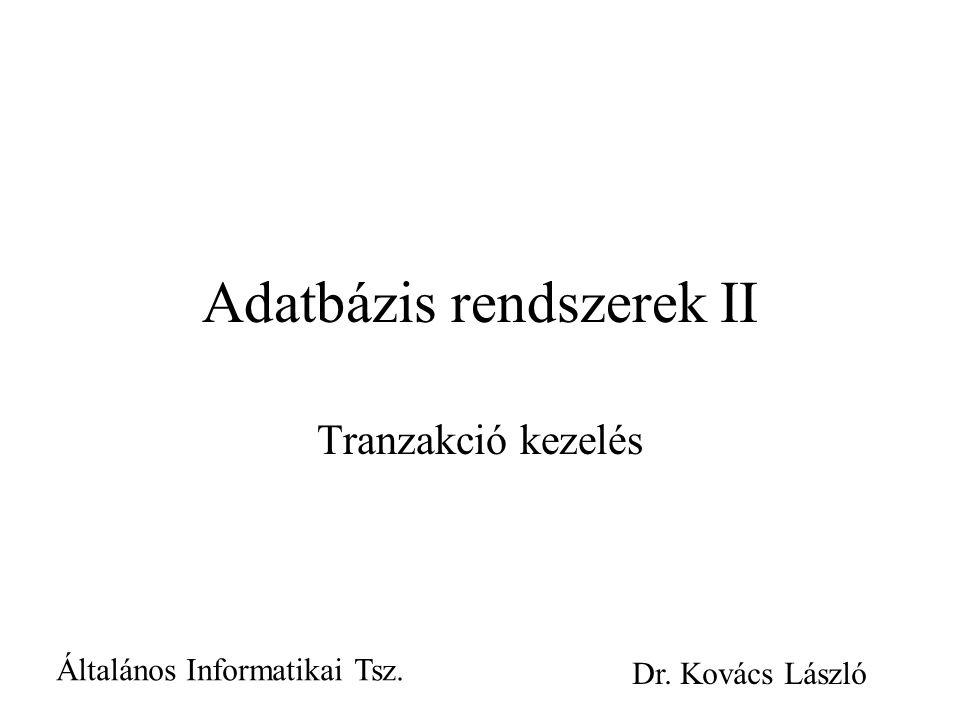 Adatbázis rendszerek II Tranzakció kezelés Általános Informatikai Tsz. Dr. Kovács László