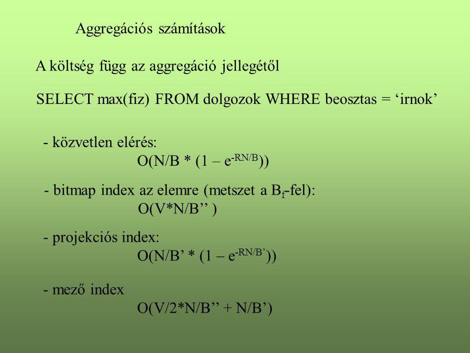 Aggregációs számítások A költség függ az aggregáció jellegétől SELECT max(fiz) FROM dolgozok WHERE beosztas = 'irnok' - közvetlen elérés: O(N/B * (1 – e -RN/B )) - bitmap index az elemre (metszet a B f -fel): O(V*N/B'' ) - projekciós index: O(N/B' * (1 – e -RN/B' )) - mező index O(V/2*N/B'' + N/B')