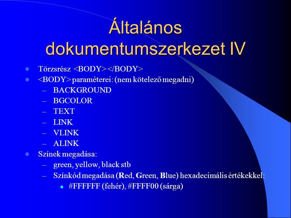 Általános dokumentumszerkezet IV Törzsrész paraméterei: (nem kötelező megadni) – BACKGROUND – BGCOLOR – TEXT – LINK – VLINK – ALINK Színek megadása: –