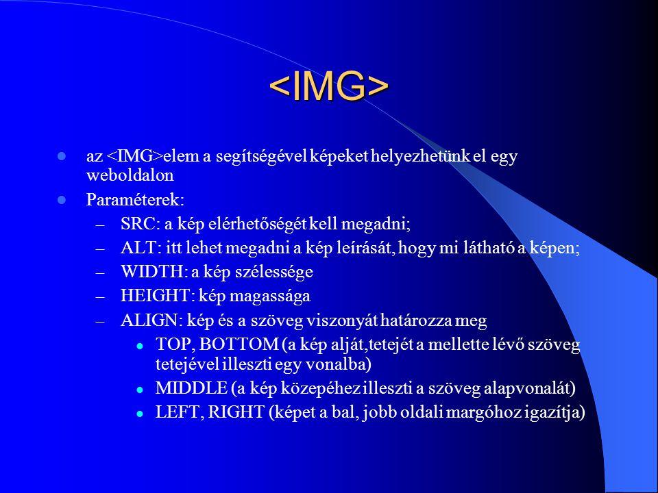 <IMG> az elem a segítségével képeket helyezhetünk el egy weboldalon Paraméterek: – SRC: a kép elérhetőségét kell megadni; – ALT: itt lehet megadni a k