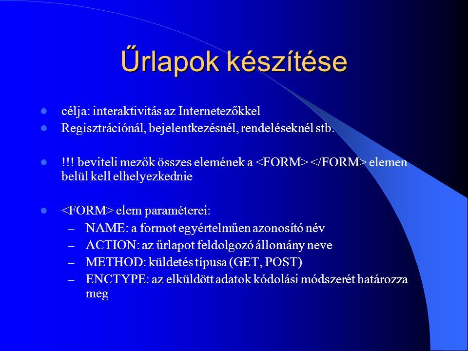 Űrlapok készítése célja: interaktivitás az Internetezőkkel Regisztrációnál, bejelentkezésnél, rendeléseknél stb. !!! beviteli mezők összes elemének a