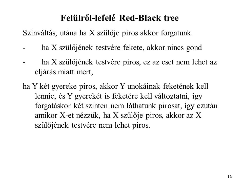 Felülről-lefelé Red-Black tree Színváltás, utána ha X szülője piros akkor forgatunk. - ha X szülőjének testvére fekete, akkor nincs gond - ha X szülőj