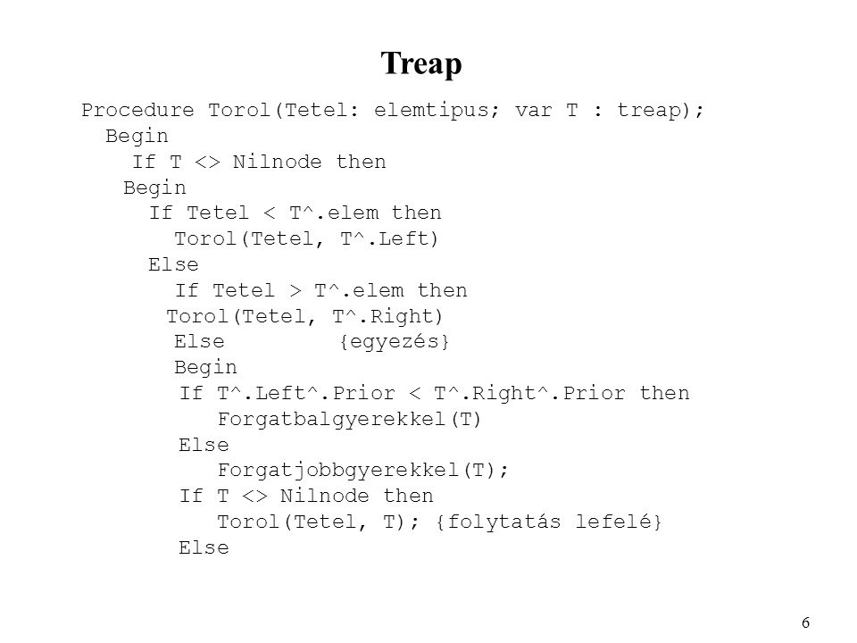 Treap Procedure Torol(Tetel: elemtipus; var T : treap); Begin If T <> Nilnode then Begin If Tetel < T^.elem then Torol(Tetel, T^.Left) Else If Tetel > T^.elem then Torol(Tetel, T^.Right) Else {egyezés} Begin If T^.Left^.Prior < T^.Right^.Prior then Forgatbalgyerekkel(T) Else Forgatjobbgyerekkel(T); If T <> Nilnode then Torol(Tetel, T); {folytatás lefelé} Else 6