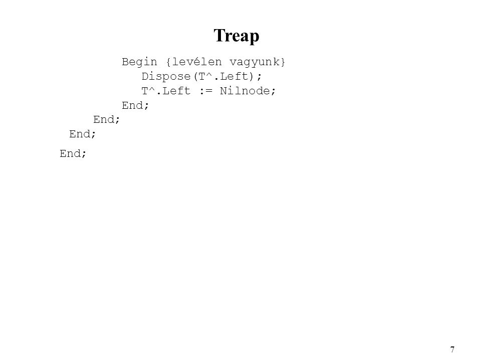 Treap Begin {levélen vagyunk} Dispose(T^.Left); T^.Left := Nilnode; End; 7