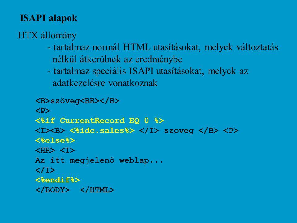 ISAPI alapok HTX állomány - tartalmaz normál HTML utasításokat, melyek változtatás nélkül átkerülnek az eredménybe - tartalmaz speciális ISAPI utasításokat, melyek az adatkezelésre vonatkoznak szöveg szoveg Az itt megjelenõ weblap...