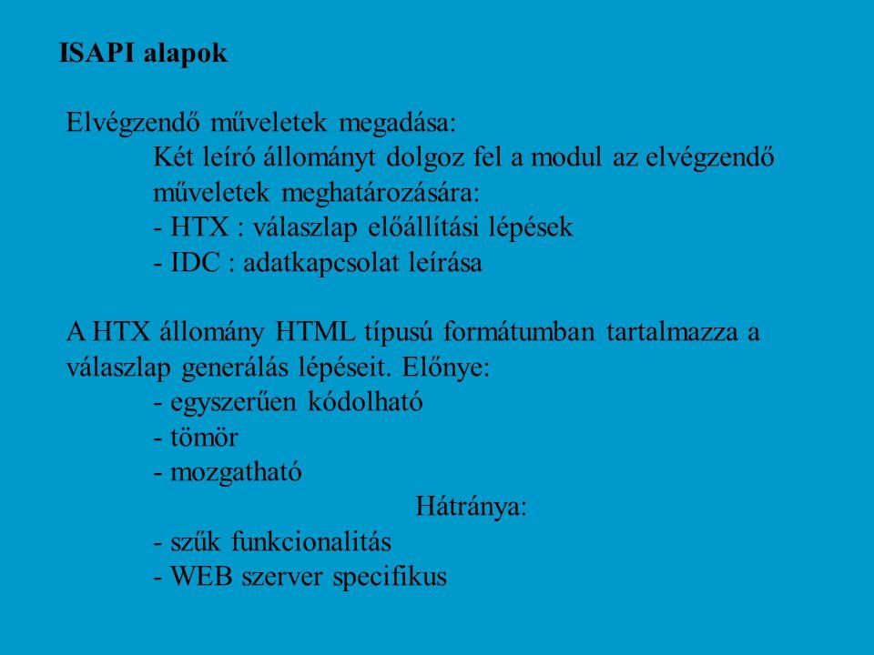 ISAPI alapok Elvégzendő műveletek megadása: Két leíró állományt dolgoz fel a modul az elvégzendő műveletek meghatározására: - HTX : válaszlap előállítási lépések - IDC : adatkapcsolat leírása A HTX állomány HTML típusú formátumban tartalmazza a válaszlap generálás lépéseit.