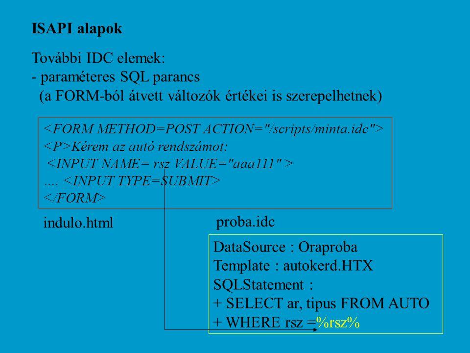 ISAPI alapok További IDC elemek: - paraméteres SQL parancs (a FORM-ból átvett változók értékei is szerepelhetnek) DataSource : Oraproba Template : autokerd.HTX SQLStatement : + SELECT ar, tipus FROM AUTO + WHERE rsz =%rsz% proba.idc Kérem az autó rendszámot: ….