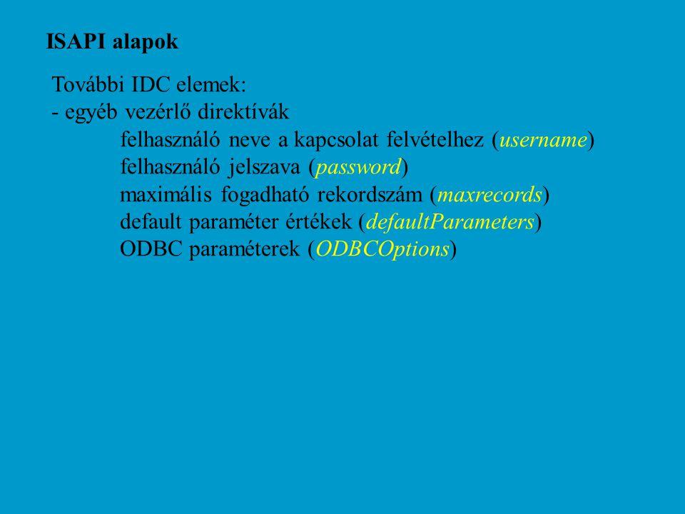 ISAPI alapok További IDC elemek: - egyéb vezérlő direktívák felhasználó neve a kapcsolat felvételhez (username) felhasználó jelszava (password) maximális fogadható rekordszám (maxrecords) default paraméter értékek (defaultParameters) ODBC paraméterek (ODBCOptions)