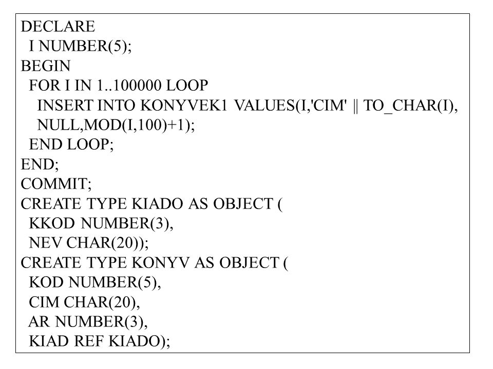 DECLARE I NUMBER(5); BEGIN FOR I IN 1..100000 LOOP INSERT INTO KONYVEK1 VALUES(I, CIM || TO_CHAR(I), NULL,MOD(I,100)+1); END LOOP; END; COMMIT; CREATE TYPE KIADO AS OBJECT ( KKOD NUMBER(3), NEV CHAR(20)); CREATE TYPE KONYV AS OBJECT ( KOD NUMBER(5), CIM CHAR(20), AR NUMBER(3), KIAD REF KIADO);