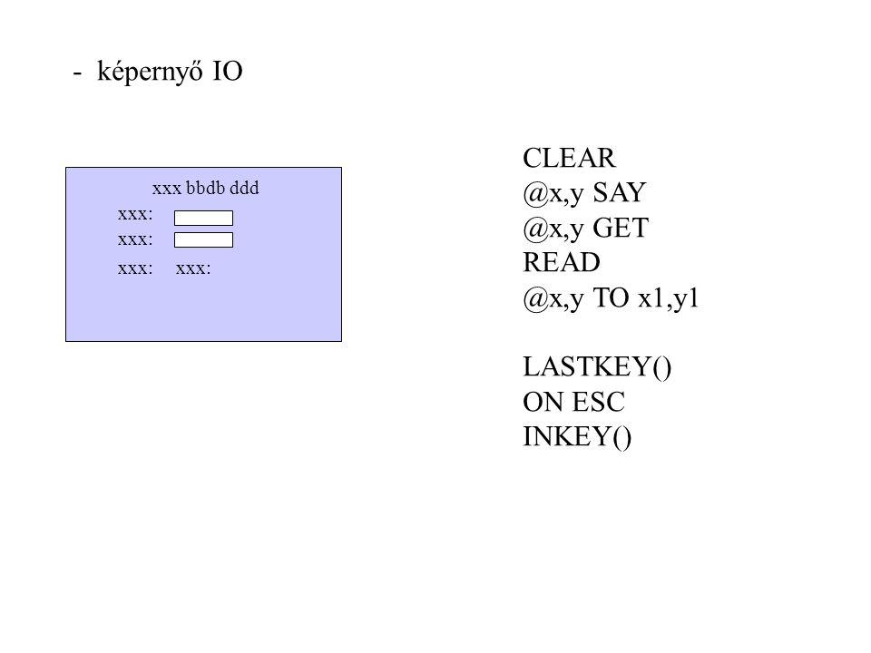 - képernyő IO xxx: xxx bbdb ddd CLEAR @x,y SAY @x,y GET READ @x,y TO x1,y1 LASTKEY() ON ESC INKEY()