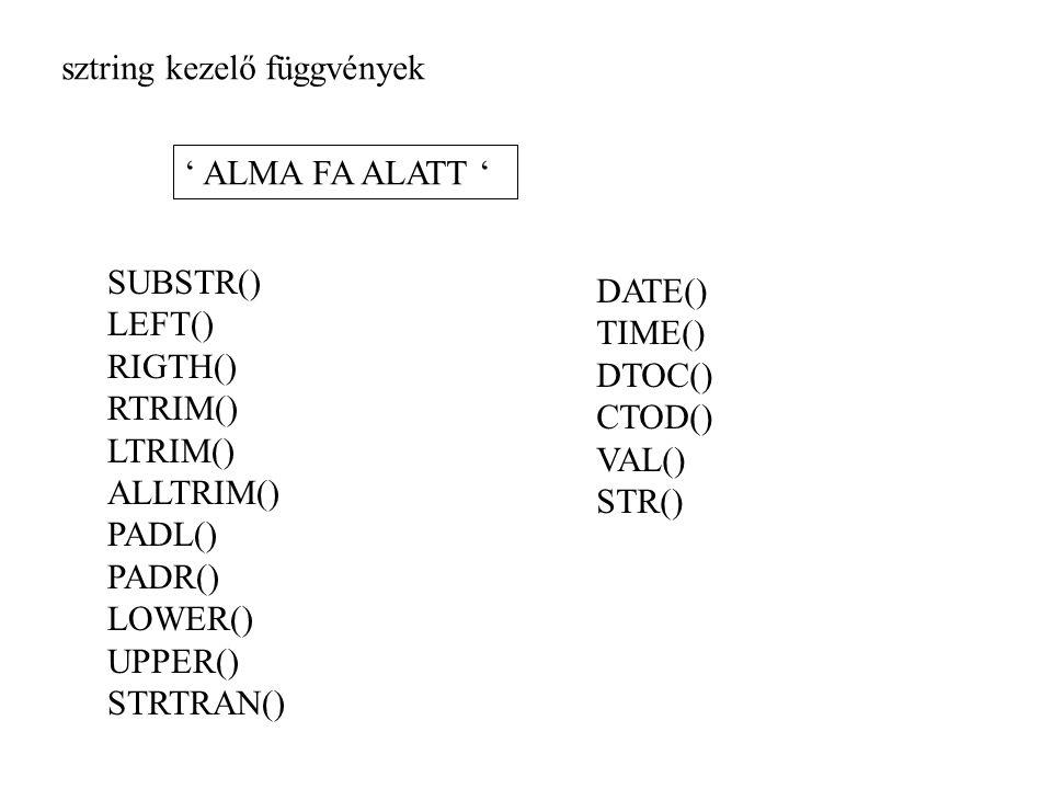 sztring kezelő függvények ' ALMA FA ALATT ' SUBSTR() LEFT() RIGTH() RTRIM() LTRIM() ALLTRIM() PADL() PADR() LOWER() UPPER() STRTRAN() DATE() TIME() DTOC() CTOD() VAL() STR()