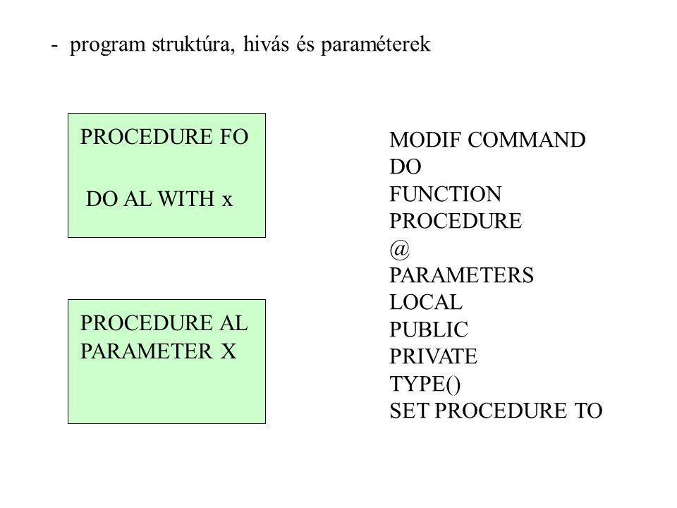 - program struktúra, hivás és paraméterek PROCEDURE FO DO AL WITH x PROCEDURE AL PARAMETER X MODIF COMMAND DO FUNCTION PROCEDURE @ PARAMETERS LOCAL PU